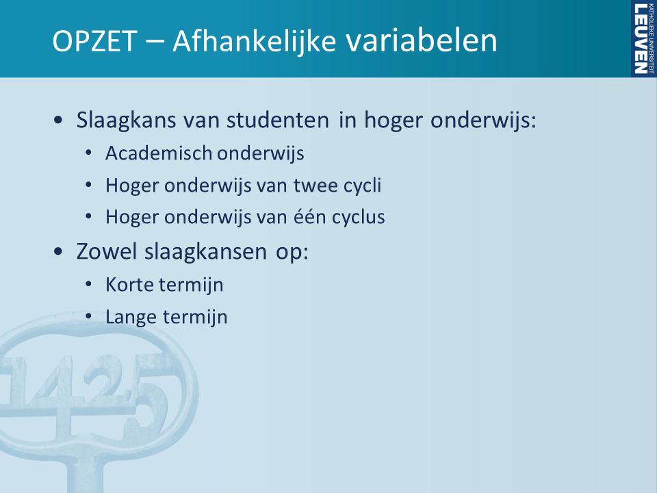 OPZET – Afhankelijke variabelen •Slaagkans van studenten in hoger onderwijs: • Academisch onderwijs • Hoger onderwijs van twee cycli • Hoger onderwijs van één cyclus •Zowel slaagkansen op: • Korte termijn • Lange termijn