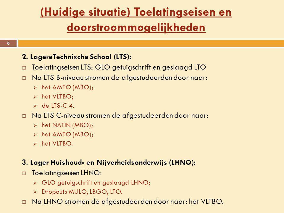 (Huidige situatie) Toelatingseisen en doorstroommogelijkheden 6 2. LagereTechnische School (LTS):  Toelatingseisen LTS: GLO getuigschrift en geslaagd