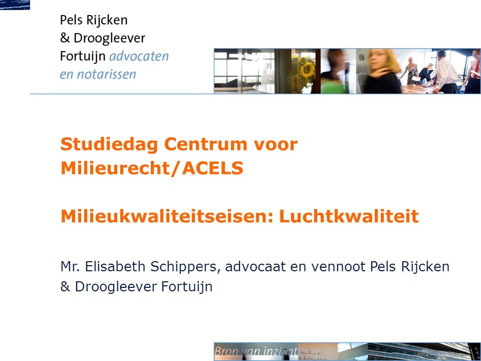 Studiedag Centrum voor Milieurecht/ACELS Milieukwaliteitseisen: Luchtkwaliteit Mr. Elisabeth Schippers, advocaat en vennoot Pels Rijcken & Droogleever