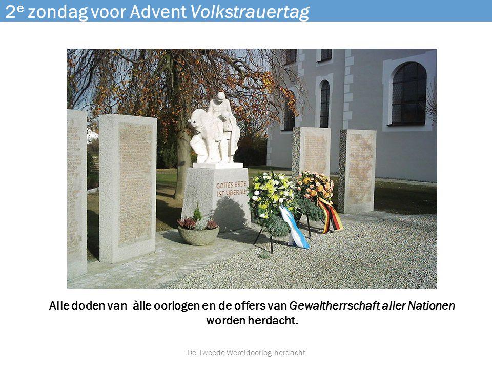 2 e zondag voor Advent Volkstrauertag Alle doden van àlle oorlogen en de offers van Gewaltherrschaft aller Nationen worden herdacht. De Tweede Wereldo
