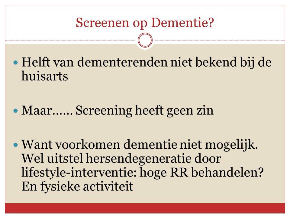 Screenen op Dementie?  Helft van dementerenden niet bekend bij de huisarts  Maar…… Screening heeft geen zin  Want voorkomen dementie niet mogelijk.