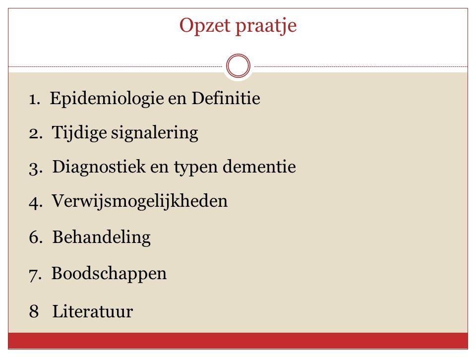 Opzet praatje 1. Epidemiologie en Definitie 2. Tijdige signalering 3. Diagnostiek en typen dementie 4. Verwijsmogelijkheden 6. Behandeling 7. Boodscha
