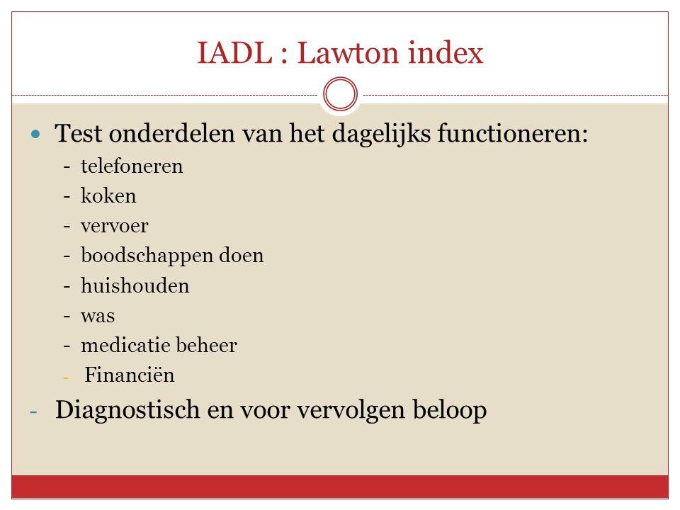 IADL : Lawton index  Test onderdelen van het dagelijks functioneren: - telefoneren - koken - vervoer - boodschappen doen - huishouden - was - medicat
