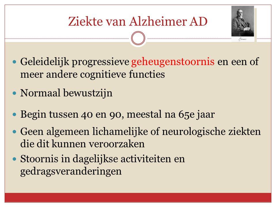 Ziekte van Alzheimer AD  Geleidelijk progressieve geheugenstoornis en een of meer andere cognitieve functies  Normaal bewustzijn  Begin tussen 40 e