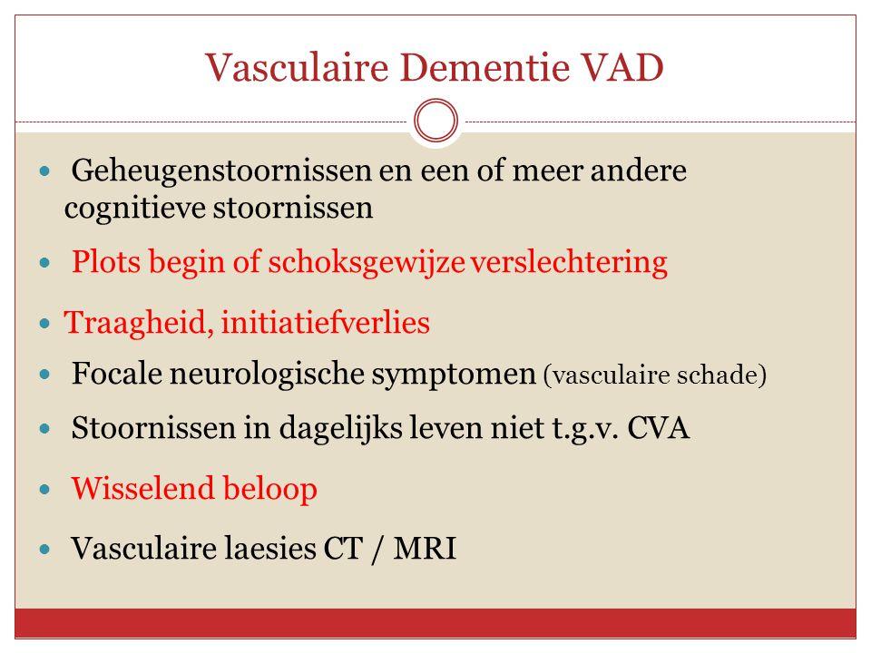 Vasculaire Dementie VAD  Geheugenstoornissen en een of meer andere cognitieve stoornissen  Plots begin of schoksgewijze verslechtering  Traagheid,