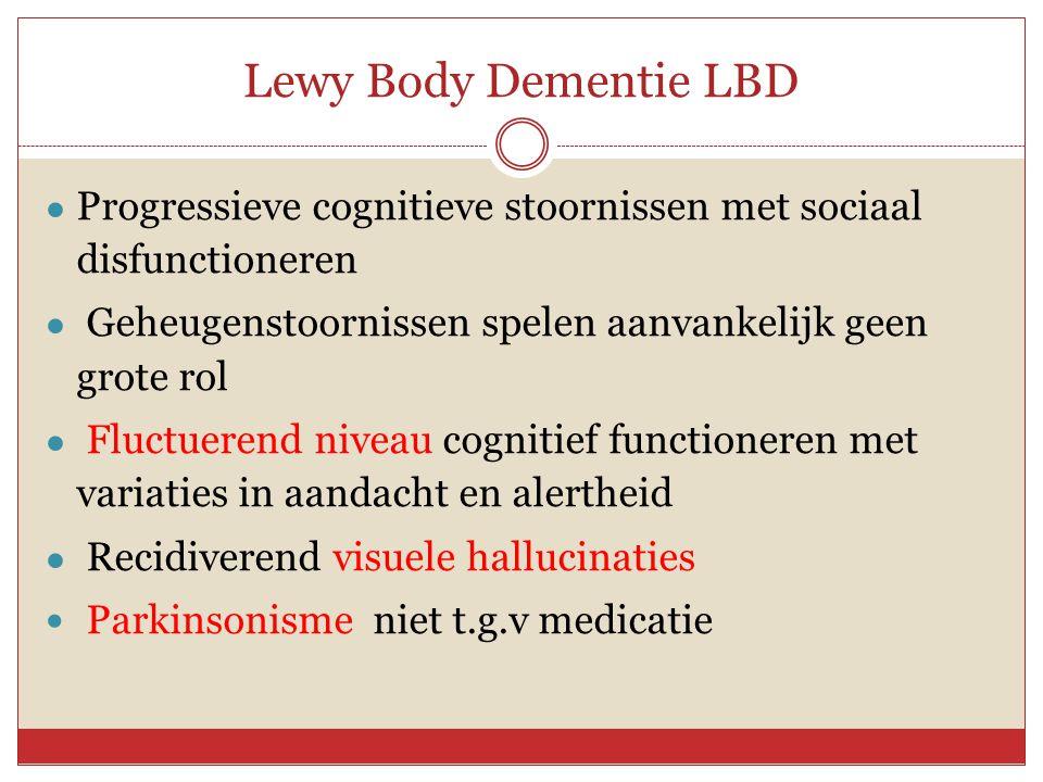 Lewy Body Dementie LBD ● Progressieve cognitieve stoornissen met sociaal disfunctioneren ● Geheugenstoornissen spelen aanvankelijk geen grote rol ● Fl