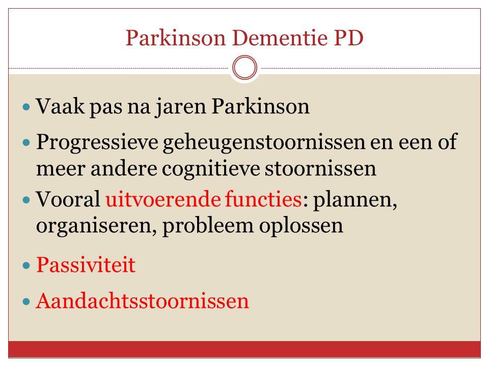 Parkinson Dementie PD  Vaak pas na jaren Parkinson  Progressieve geheugenstoornissen en een of meer andere cognitieve stoornissen  Vooral uitvoeren