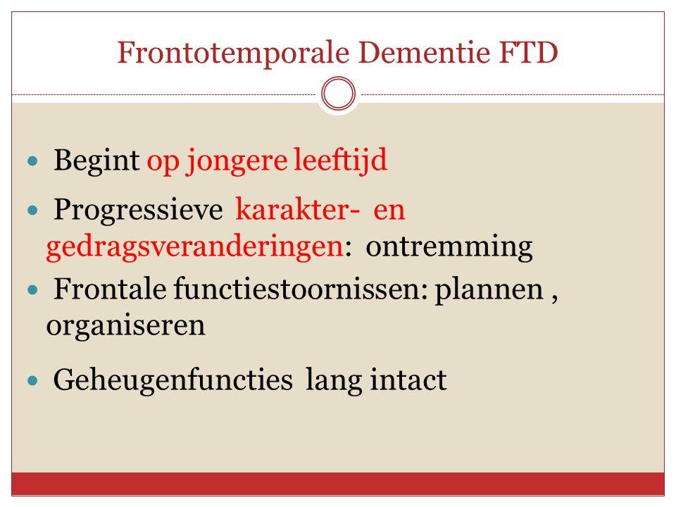 Frontotemporale Dementie FTD  Begint op jongere leeftijd  Progressieve karakter- en gedragsveranderingen: ontremming  Frontale functiestoornissen: