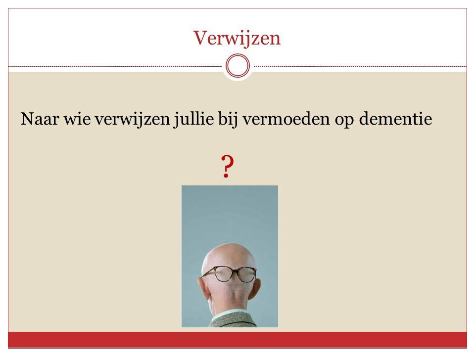 Verwijzen Naar wie verwijzen jullie bij vermoeden op dementie ?