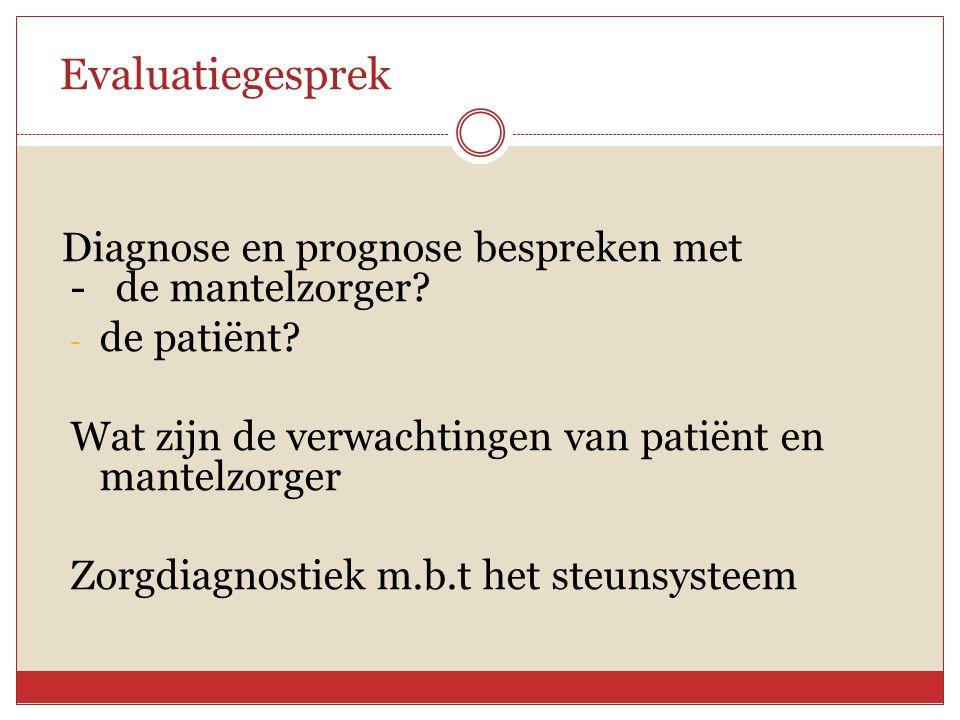 Evaluatiegesprek Diagnose en prognose bespreken met - de mantelzorger? - de patiënt? Wat zijn de verwachtingen van patiënt en mantelzorger Zorgdiagnos