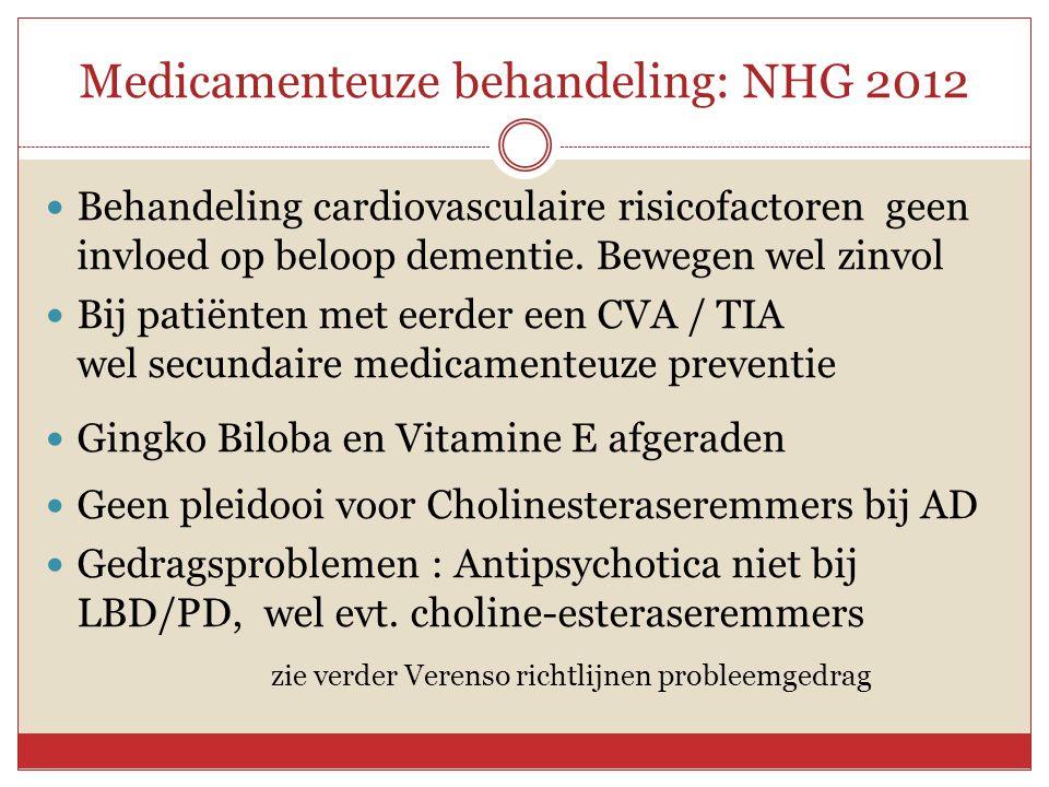 Medicamenteuze behandeling: NHG 2012  Behandeling cardiovasculaire risicofactoren geen invloed op beloop dementie. Bewegen wel zinvol  Bij patiënten