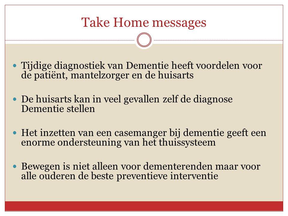 Take Home messages  Tijdige diagnostiek van Dementie heeft voordelen voor de patiënt, mantelzorger en de huisarts  De huisarts kan in veel gevallen
