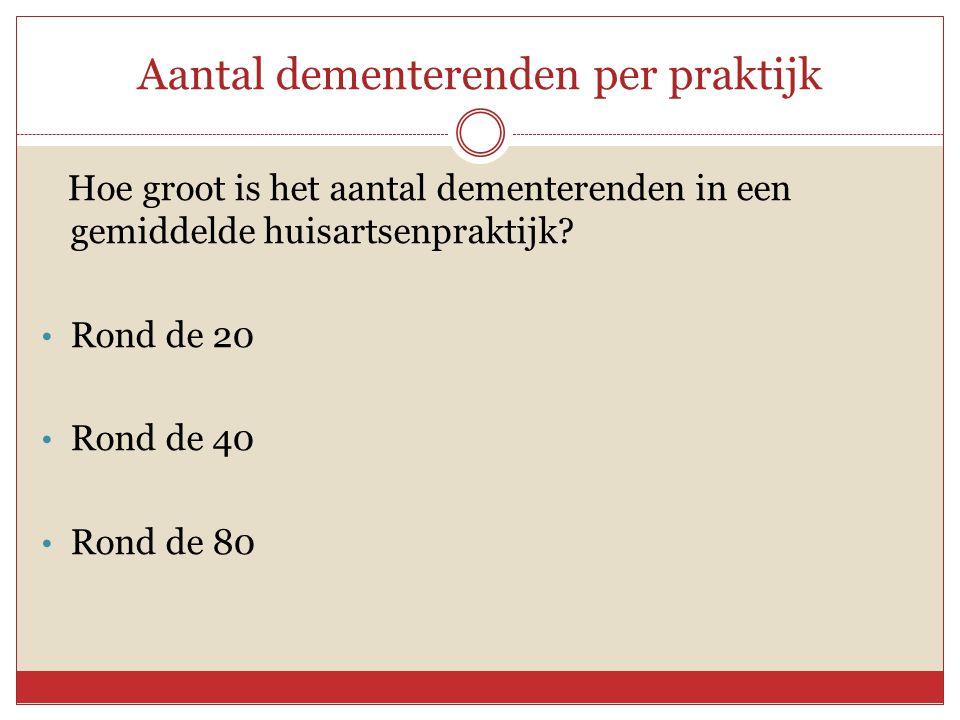 Aantal dementerenden per praktijk Hoe groot is het aantal dementerenden in een gemiddelde huisartsenpraktijk? • Rond de 20 • Rond de 40 • Rond de 80