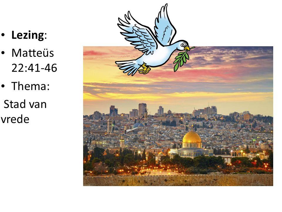 • Lezing: • Matteüs 22:41-46 • Thema: Stad van vrede