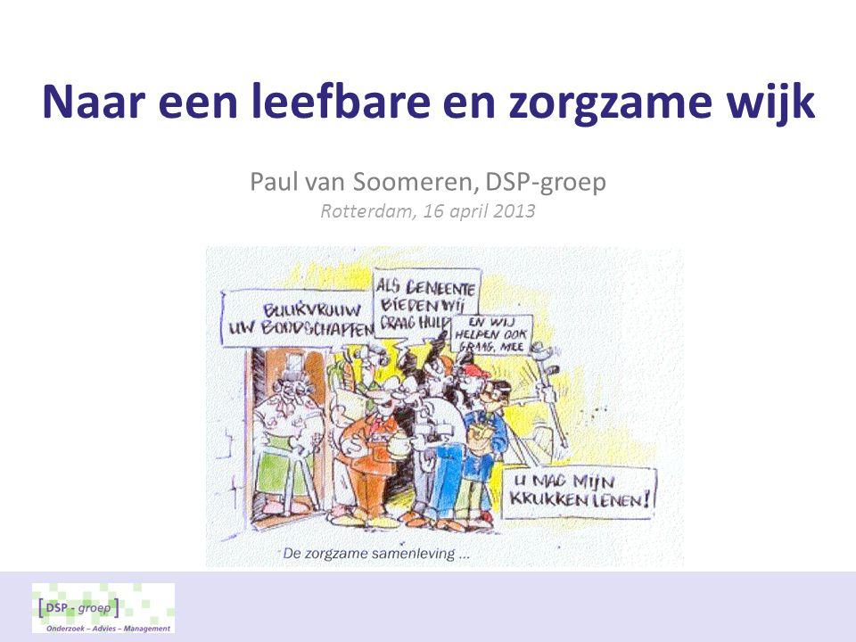 Naar een leefbare en zorgzame wijk Paul van Soomeren, DSP-groep Rotterdam, 16 april 2013