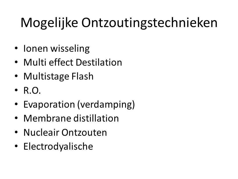 Mogelijke Ontzoutingstechnieken • Ionen wisseling • Multi effect Destilation • Multistage Flash • R.O. • Evaporation (verdamping) • Membrane distillat