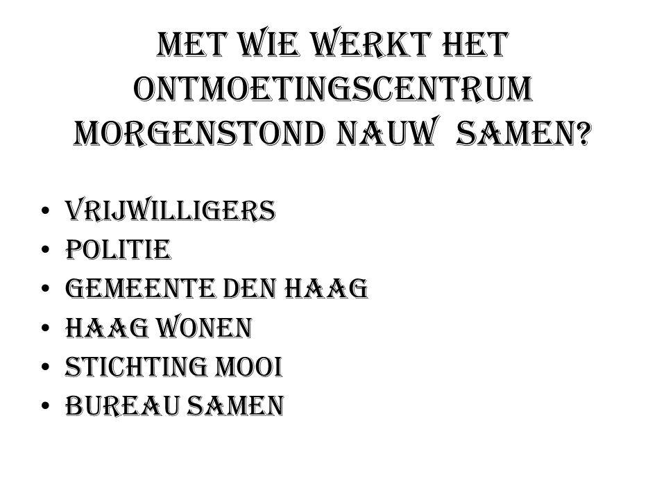 Met wie werkt het Ontmoetingscentrum Morgenstond nauw samen? • Vrijwilligers • Politie • Gemeente Den Haag • Haag Wonen • Stichting Mooi • Bureau Same