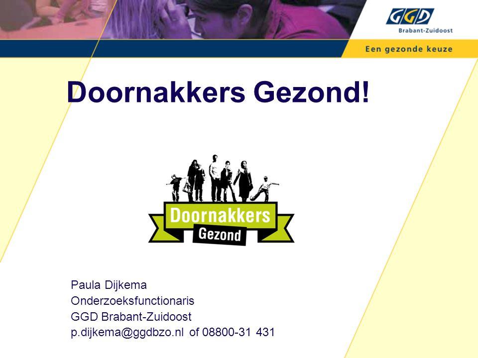 Paula Dijkema Onderzoeksfunctionaris GGD Brabant-Zuidoost p.dijkema@ggdbzo.nl of 08800-31 431 Doornakkers Gezond!