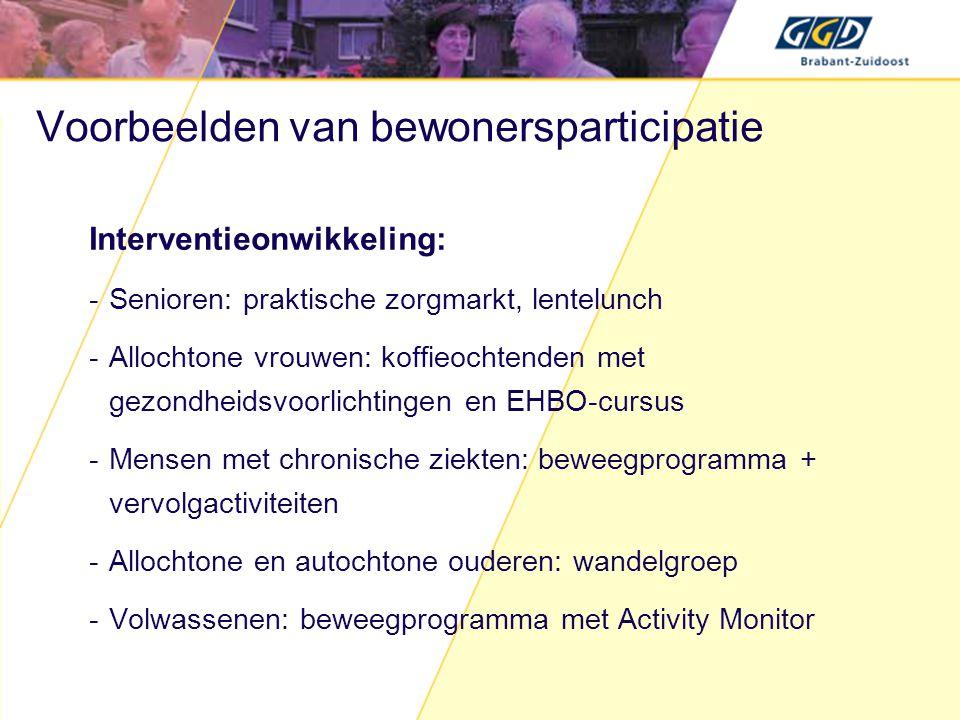 Voorbeelden van bewonersparticipatie Interventieonwikkeling: -Senioren: praktische zorgmarkt, lentelunch -Allochtone vrouwen: koffieochtenden met gezondheidsvoorlichtingen en EHBO-cursus -Mensen met chronische ziekten: beweegprogramma + vervolgactiviteiten -Allochtone en autochtone ouderen: wandelgroep -Volwassenen: beweegprogramma met Activity Monitor
