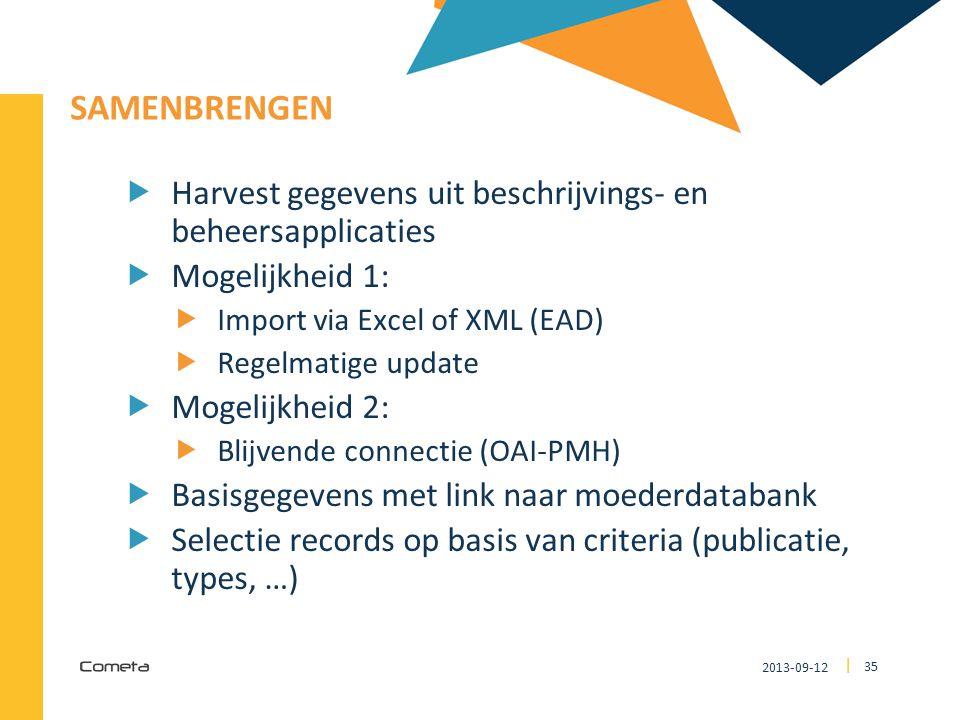 2013-09-12 35 | SAMENBRENGEN  Harvest gegevens uit beschrijvings- en beheersapplicaties  Mogelijkheid 1:  Import via Excel of XML (EAD)  Regelmatige update  Mogelijkheid 2:  Blijvende connectie (OAI-PMH)  Basisgegevens met link naar moederdatabank  Selectie records op basis van criteria (publicatie, types, …)