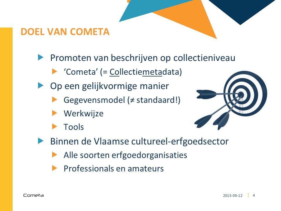 2013-09-12 4 | DOEL VAN COMETA  Promoten van beschrijven op collectieniveau  'Cometa' (= Collectiemetadata)  Op een gelijkvormige manier  Gegevensmodel (≠ standaard!)  Werkwijze  Tools  Binnen de Vlaamse cultureel-erfgoedsector  Alle soorten erfgoedorganisaties  Professionals en amateurs