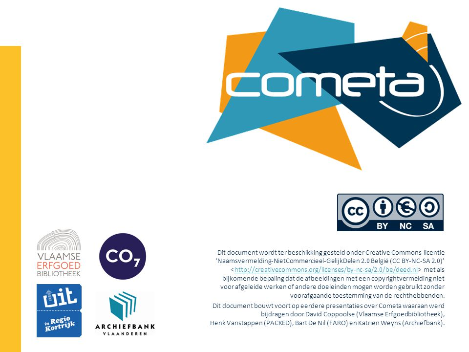 Dit document wordt ter beschikking gesteld onder Creative Commons-licentie 'Naamsvermelding-NietCommercieel-GelijkDelen 2.0 België (CC BY-NC-SA 2.0)' met als bijkomende bepaling dat de afbeeldingen met een copyrightvermelding niet voor afgeleide werken of andere doeleinden mogen worden gebruikt zonder voorafgaande toestemming van de rechthebbenden.http://creativecommons.org/licenses/by-nc-sa/2.0/be/deed.nl Dit document bouwt voort op eerdere presentaties over Cometa waaraan werd bijdragen door David Coppoolse (Vlaamse Erfgoedbibliotheek), Henk Vanstappen (PACKED), Bart De Nil (FARO) en Katrien Weyns (Archiefbank).