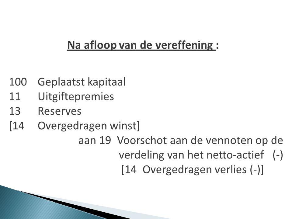 Na afloop van de vereffening : 100Geplaatst kapitaal 11Uitgiftepremies 13Reserves [14 Overgedragen winst] aan 19 Voorschot aan de vennoten op de verde