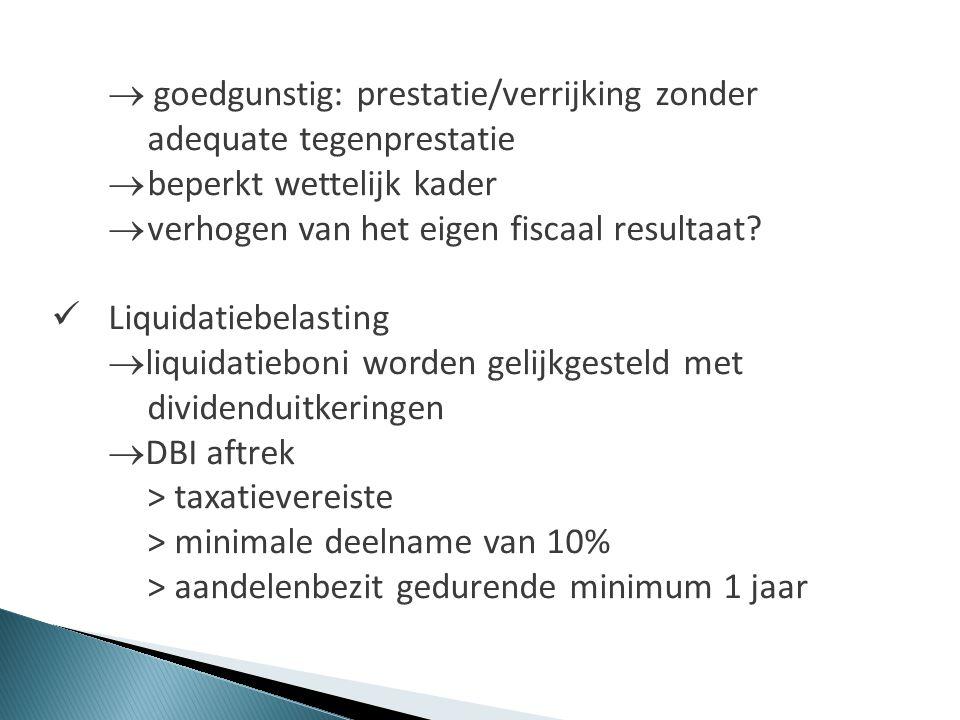  goedgunstig: prestatie/verrijking zonder adequate tegenprestatie  beperkt wettelijk kader  verhogen van het eigen fiscaal resultaat?  Liquidatieb