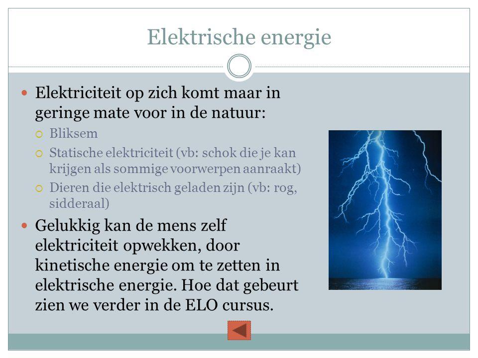 Elektrische energie  Elektriciteit op zich komt maar in geringe mate voor in de natuur:  Bliksem  Statische elektriciteit (vb: schok die je kan kri