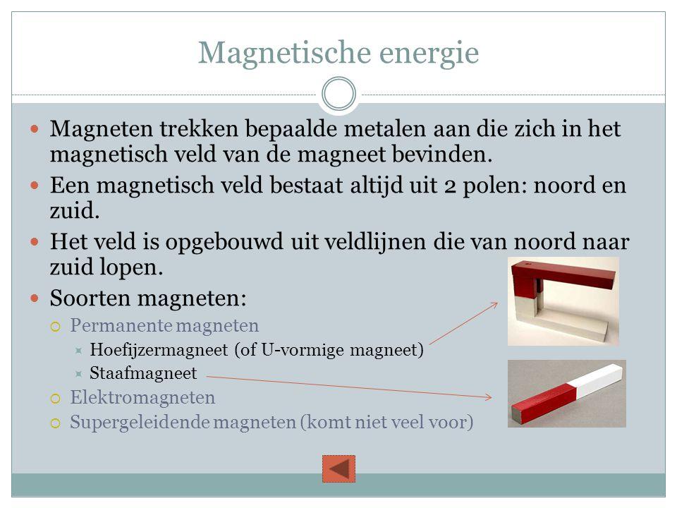 Magnetische energie  Magneten trekken bepaalde metalen aan die zich in het magnetisch veld van de magneet bevinden.  Een magnetisch veld bestaat alt