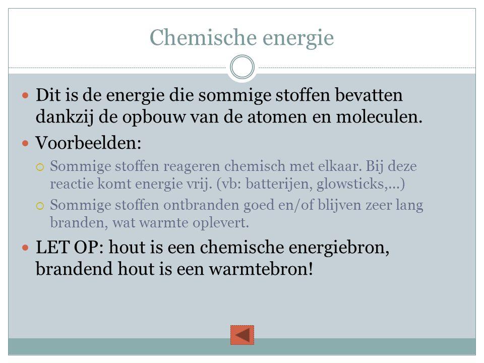 Chemische energie  Dit is de energie die sommige stoffen bevatten dankzij de opbouw van de atomen en moleculen.  Voorbeelden:  Sommige stoffen reag