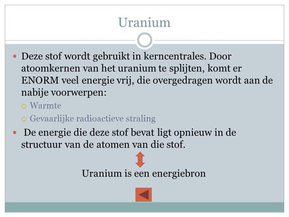 Uranium  Deze stof wordt gebruikt in kerncentrales. Door atoomkernen van het uranium te splijten, komt er ENORM veel energie vrij, die overgedragen w