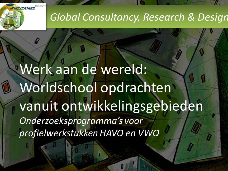 Global Consultancy, Research & Design Werk aan de wereld: Worldschool opdrachten vanuit ontwikkelingsgebieden Onderzoeksprogramma's voor profielwerkst