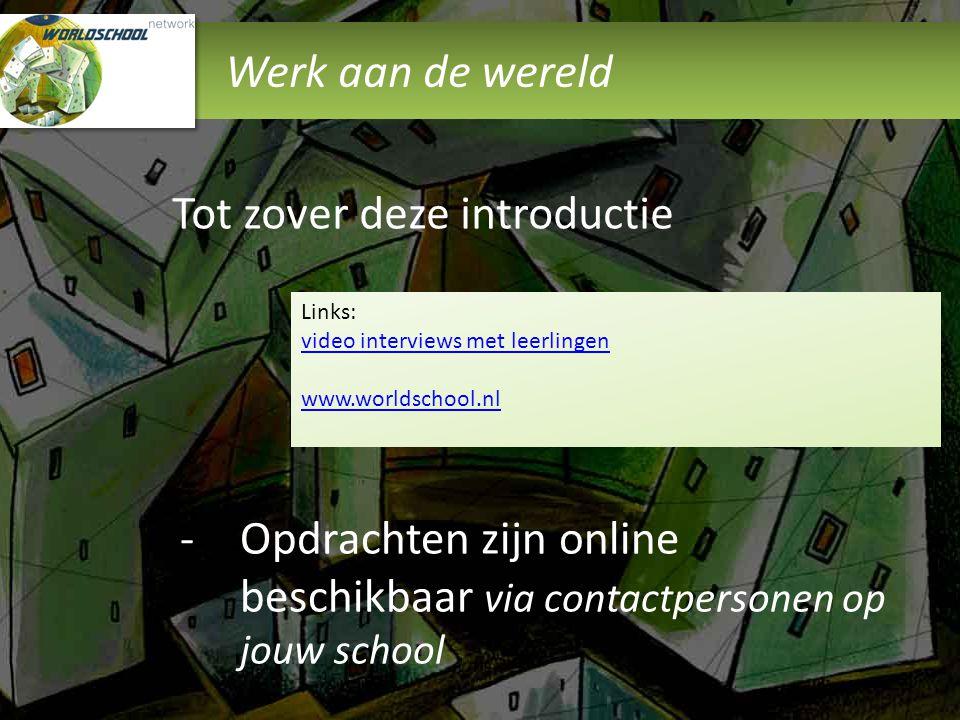 Werk aan de wereld Tot zover deze introductie Links: video interviews met leerlingen video interviews met leerlingen www.worldschool.nl -Opdrachten zi