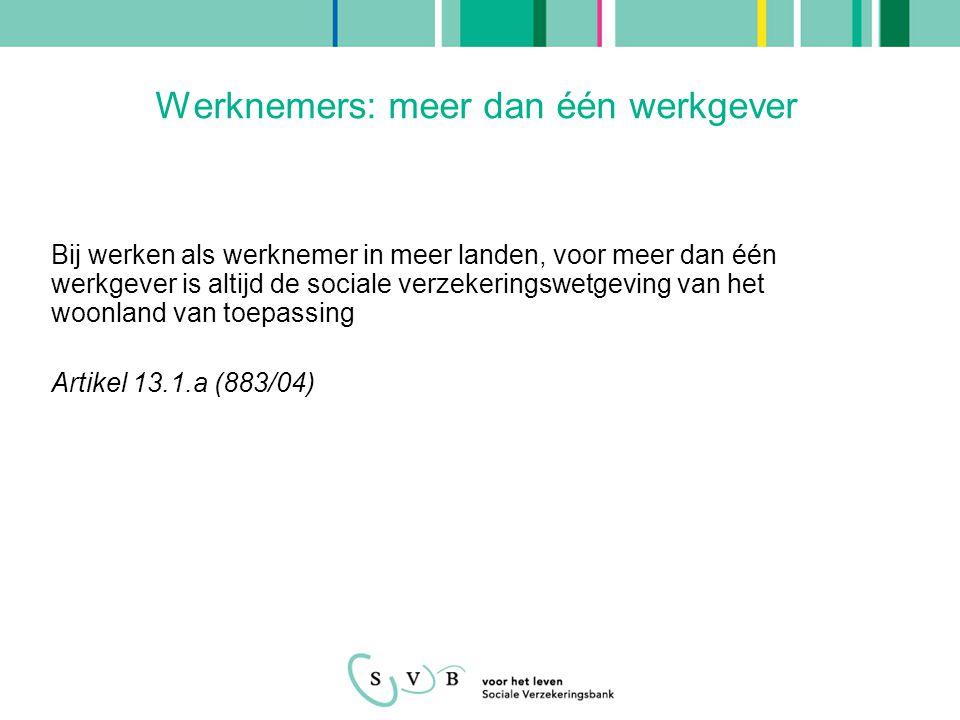 Ambtenaren: meer dan één werkgever Ambtenaar en werknemer of zelfstandige in verschillende EU- Lidstaten: - Wetgeving van land waar men als ambtenaar werkzaam is Artikel 13.4 (883/04) Ambtenaar en ambtenaar in verschillende EU-Lidstaten: - Geen specifieke bepaling in EGVO 883/04 - Bepalingen voor werken als werknemer in verschillende EU-Lidstaten worden toegepast