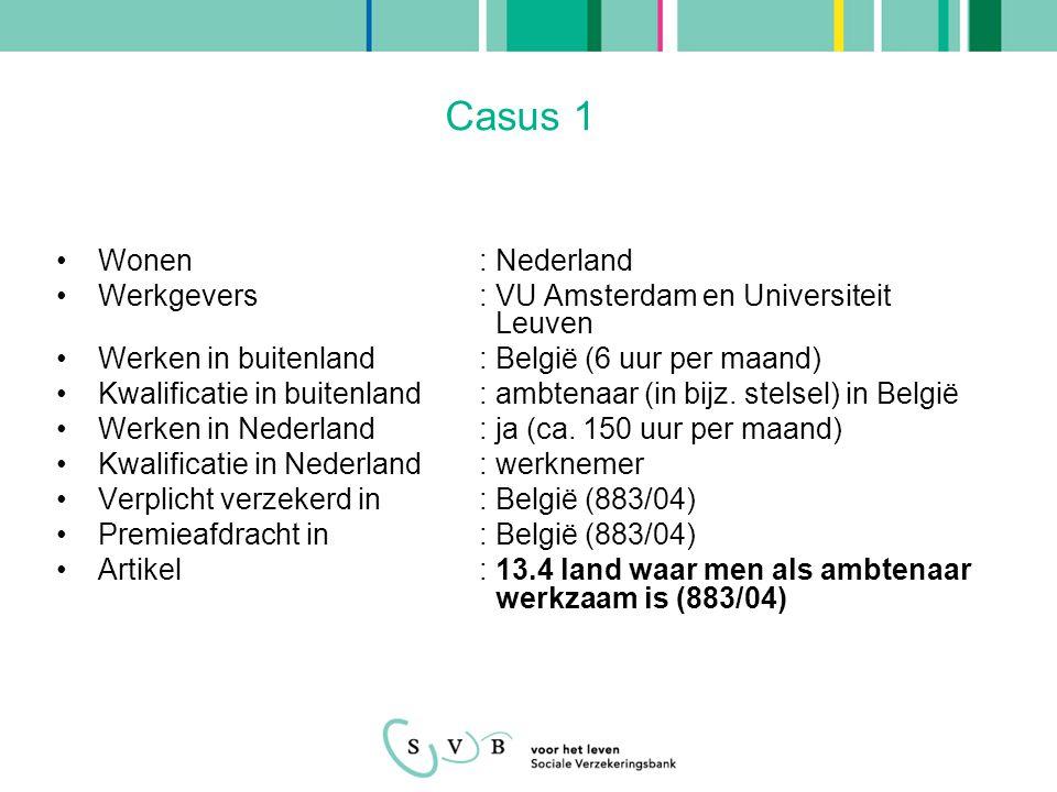Casus 2 •Wonen: Nederland •Werkgevers: Universiteit Maastricht en Universiteit Leuven •Werken in buitenland: België (32 uur per week) •Kwalificatie in buitenland: ambtenaar (in bijz.