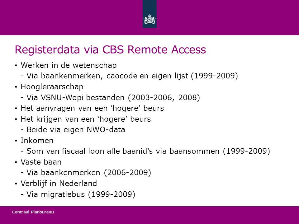 Centraal Planbureau Registerdata via CBS Remote Access • Werken in de wetenschap Via baankenmerken, caocode en eigen lijst (1999-2009) • Hoogleraarschap Via VSNU-Wopi bestanden (2003-2006, 2008) • Het aanvragen van een 'hogere' beurs • Het krijgen van een 'hogere' beurs Beide via eigen NWO-data • Inkomen Som van fiscaal loon alle baanid's via baansommen (1999-2009) • Vaste baan Via baankenmerken (2006-2009) • Verblijf in Nederland Via migratiebus (1999-2009)