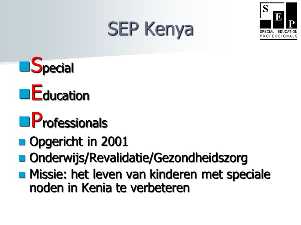  S pecial  E ducation  P rofessionals  Opgericht in 2001  Onderwijs/Revalidatie/Gezondheidszorg  Missie: het leven van kinderen met speciale noden in Kenia te verbeteren