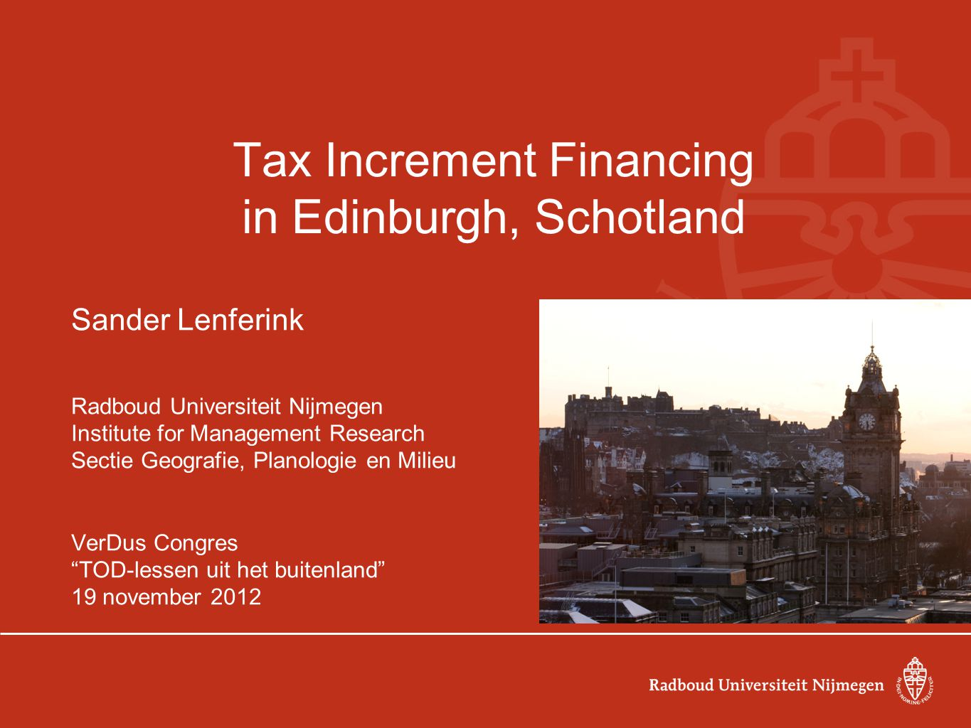 Tax Increment Financing in Edinburgh, Schotland Sander Lenferink Radboud Universiteit Nijmegen Institute for Management Research Sectie Geografie, Planologie en Milieu VerDus Congres TOD-lessen uit het buitenland 19 november 2012