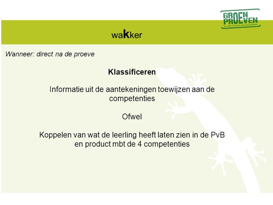 wa k ker Klassificeren Informatie uit de aantekeningen toewijzen aan de competenties Ofwel Koppelen van wat de leerling heeft laten zien in de PvB en