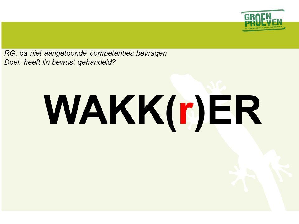 WAKK(r)ER RG: oa niet aangetoonde competenties bevragen Doel: heeft lln bewust gehandeld?