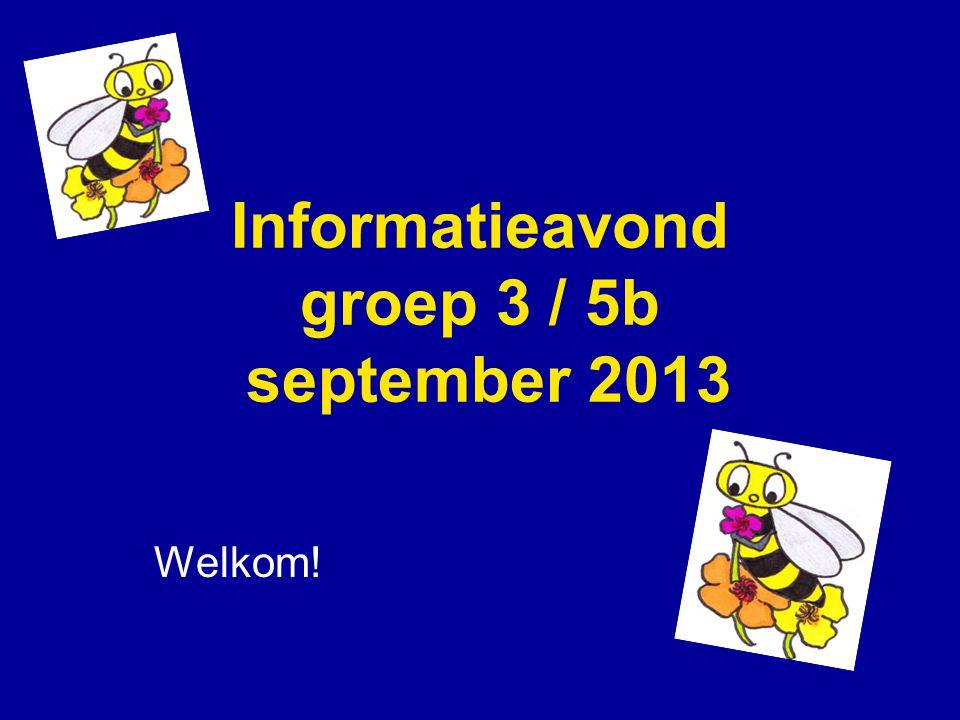 Informatieavond groep 3 / 5b september 2013 Welkom!