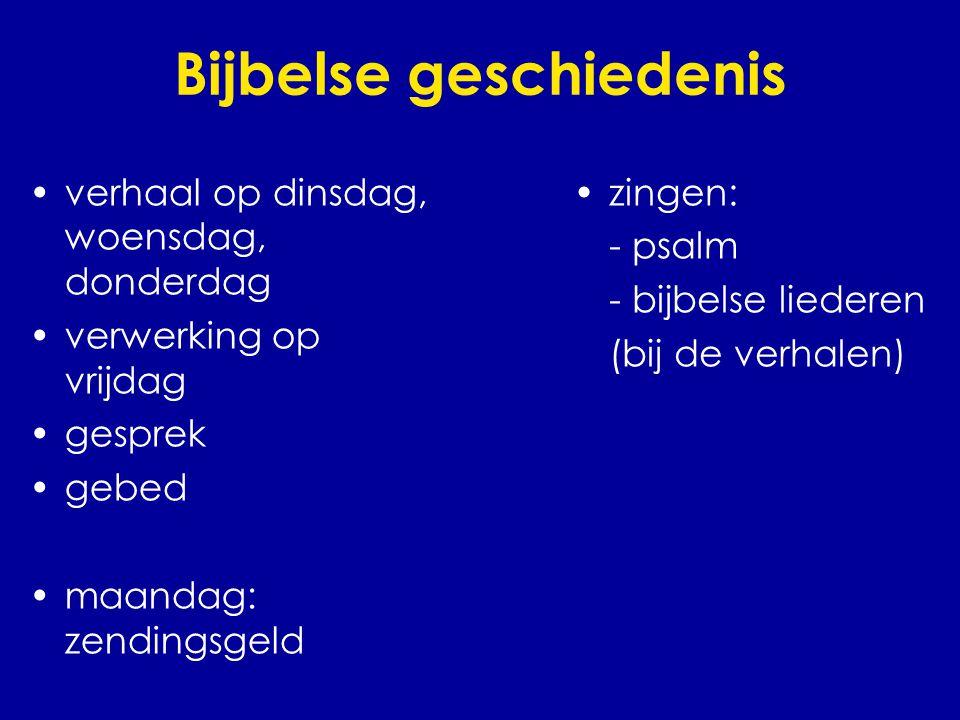 Bijbelse geschiedenis •verhaal op dinsdag, woensdag, donderdag •verwerking op vrijdag •gesprek •gebed •maandag: zendingsgeld •zingen: - psalm - bijbel