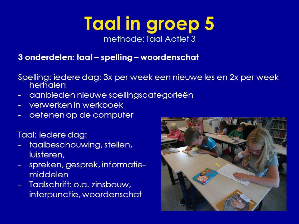 Taal in groep 5 methode: Taal Actief 3 3 onderdelen: taal – spelling – woordenschat Spelling: iedere dag: 3x per week een nieuwe les en 2x per week he