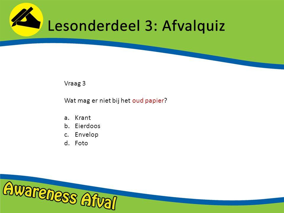 Vraag 3 Wat mag er niet bij het oud papier? a.Krant b.Eierdoos c.Envelop d.Foto