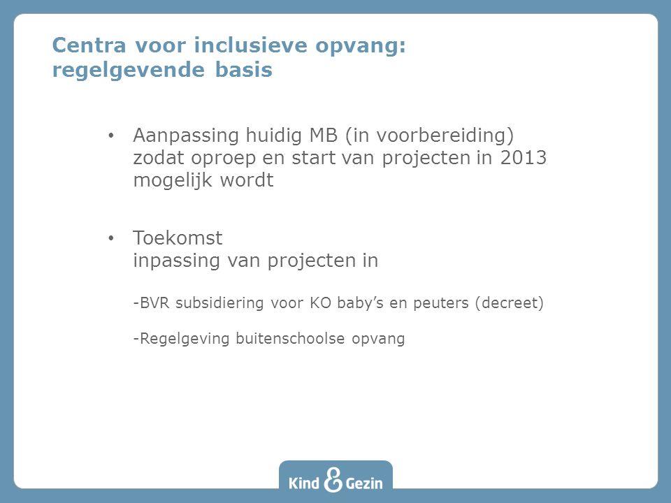 • Aanpassing huidig MB (in voorbereiding) zodat oproep en start van projecten in 2013 mogelijk wordt • Toekomst inpassing van projecten in -BVR subsidiering voor KO baby's en peuters (decreet) -Regelgeving buitenschoolse opvang Centra voor inclusieve opvang: regelgevende basis