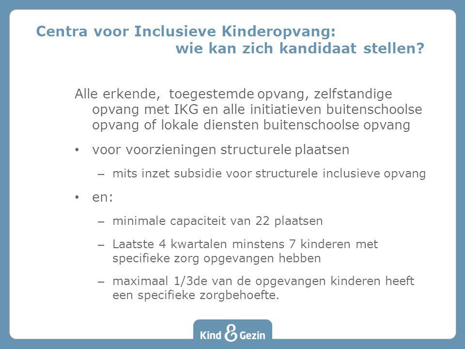 Alle erkende, toegestemde opvang, zelfstandige opvang met IKG en alle initiatieven buitenschoolse opvang of lokale diensten buitenschoolse opvang • voor voorzieningen structurele plaatsen – mits inzet subsidie voor structurele inclusieve opvang • en: – minimale capaciteit van 22 plaatsen – Laatste 4 kwartalen minstens 7 kinderen met specifieke zorg opgevangen hebben – maximaal 1/3de van de opgevangen kinderen heeft een specifieke zorgbehoefte.