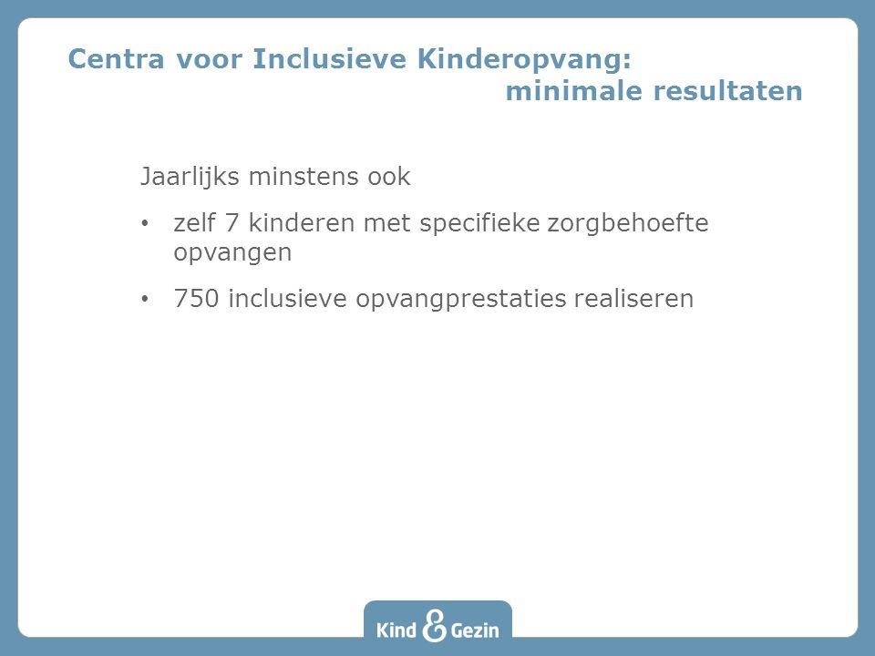 Jaarlijks minstens ook • zelf 7 kinderen met specifieke zorgbehoefte opvangen • 750 inclusieve opvangprestaties realiseren Centra voor Inclusieve Kinderopvang: minimale resultaten
