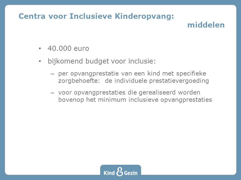 • 40.000 euro • bijkomend budget voor inclusie: – per opvangprestatie van een kind met specifieke zorgbehoefte: de individuele prestatievergoeding – voor opvangprestaties die gerealiseerd worden bovenop het minimum inclusieve opvangprestaties Centra voor Inclusieve Kinderopvang: middelen