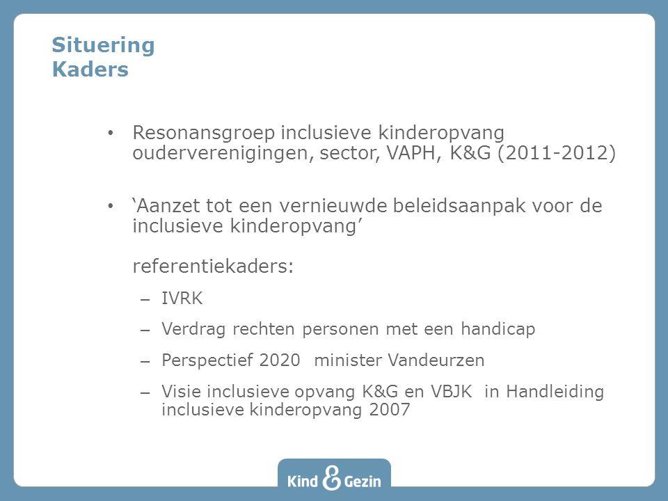 Situering Kaders • Resonansgroep inclusieve kinderopvang ouderverenigingen, sector, VAPH, K&G (2011-2012) • 'Aanzet tot een vernieuwde beleidsaanpak voor de inclusieve kinderopvang' referentiekaders: – IVRK – Verdrag rechten personen met een handicap – Perspectief 2020 minister Vandeurzen – Visie inclusieve opvang K&G en VBJK in Handleiding inclusieve kinderopvang 2007